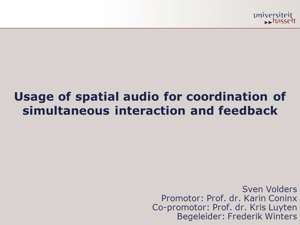 Usage of spatial audio for coordination of simultaneous interaction and feedback Sven Volders Promotor: Prof.
