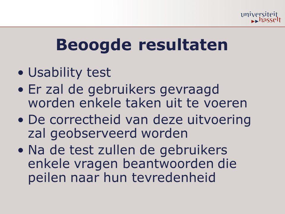 Beoogde resultaten Usability test Er zal de gebruikers gevraagd worden enkele taken uit te voeren De correctheid van deze uitvoering zal geobserveerd worden Na de test zullen de gebruikers enkele vragen beantwoorden die peilen naar hun tevredenheid