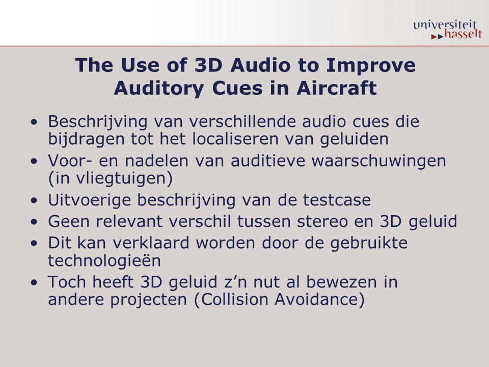 The Use of 3D Audio to Improve Auditory Cues in Aircraft Beschrijving van verschillende audio cues die bijdragen tot het localiseren van geluiden Voor- en nadelen van auditieve waarschuwingen (in vliegtuigen) Uitvoerige beschrijving van de testcase Geen relevant verschil tussen stereo en 3D geluid Dit kan verklaard worden door de gebruikte technologieën Toch heeft 3D geluid z'n nut al bewezen in andere projecten (Collision Avoidance)