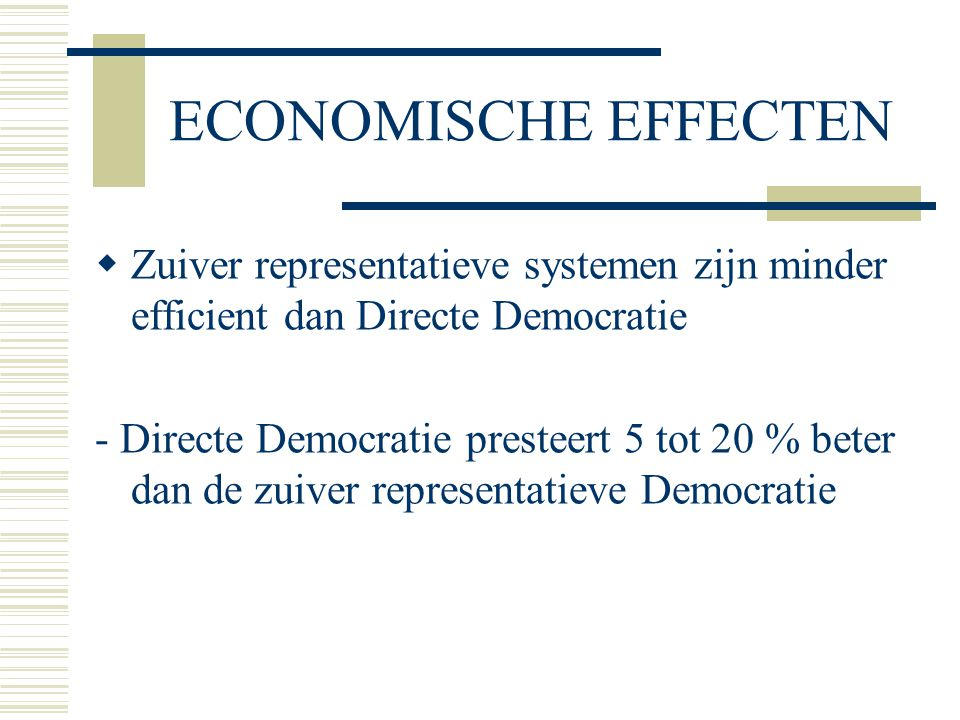ECONOMISCHE EFFECTEN  Zuiver representatieve systemen zijn minder efficient dan Directe Democratie - Directe Democratie presteert 5 tot 20 % beter dan de zuiver representatieve Democratie
