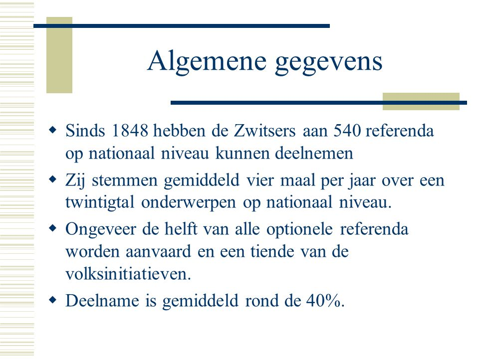 Algemene gegevens  Sinds 1848 hebben de Zwitsers aan 540 referenda op nationaal niveau kunnen deelnemen  Zij stemmen gemiddeld vier maal per jaar over een twintigtal onderwerpen op nationaal niveau.