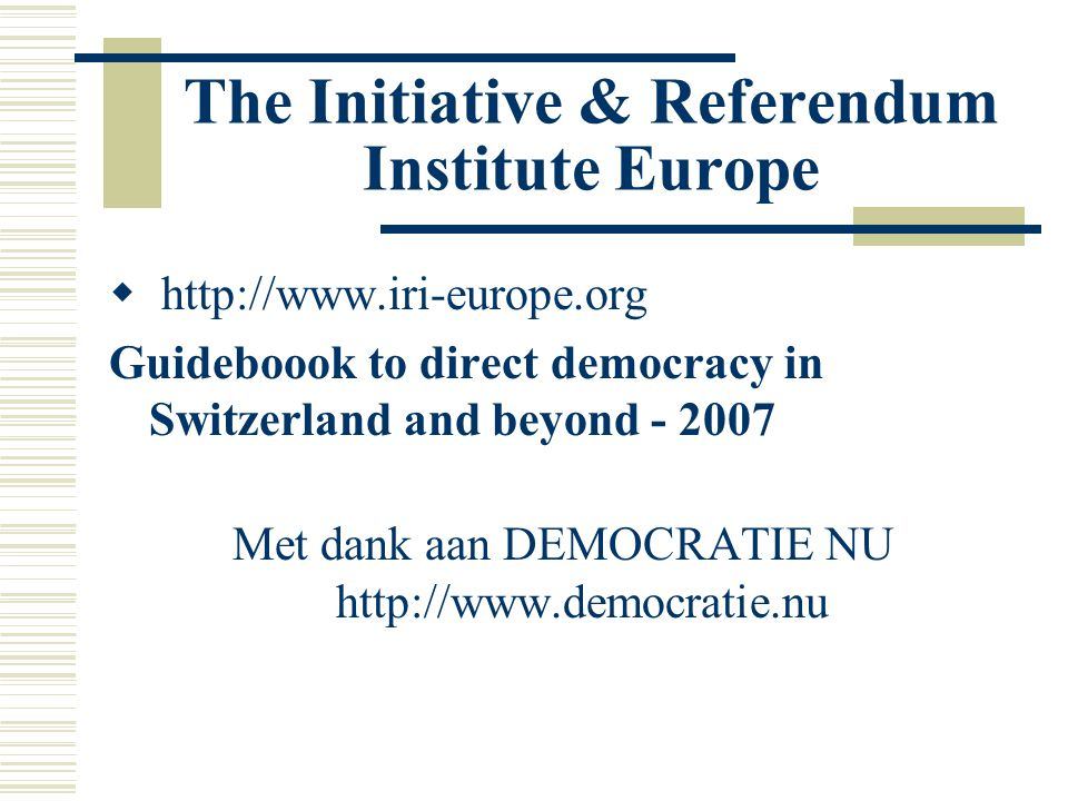 The Initiative & Referendum Institute Europe  http://www.iri-europe.org Guideboook to direct democracy in Switzerland and beyond - 2007 Met dank aan DEMOCRATIE NU http://www.democratie.nu