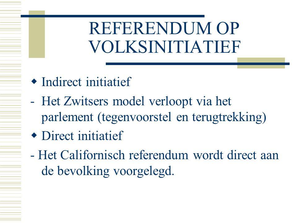 REFERENDUM OP VOLKSINITIATIEF  Indirect initiatief -Het Zwitsers model verloopt via het parlement (tegenvoorstel en terugtrekking)  Direct initiatief - Het Californisch referendum wordt direct aan de bevolking voorgelegd.