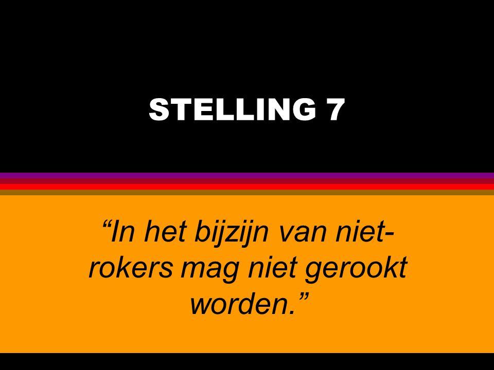 """STELLING 7 """"In het bijzijn van niet- rokers mag niet gerookt worden."""""""