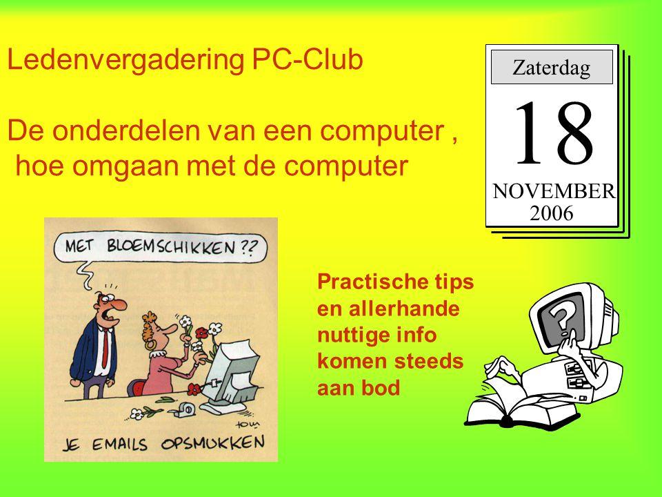 Ledenvergadering PC-Club De onderdelen van een computer, hoe omgaan met de computer Zaterdag 18 NOVEMBER 2006 Practische tips en allerhande nuttige in