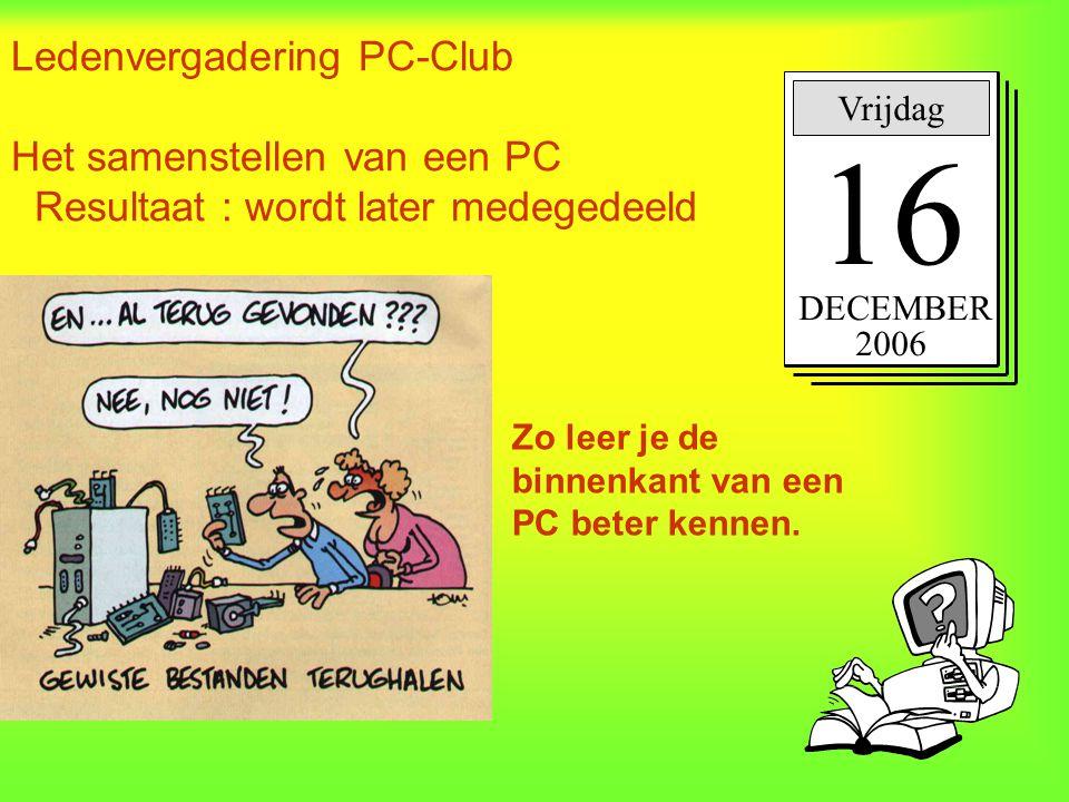 Ledenvergadering PC-Club Het samenstellen van een PC Resultaat : wordt later medegedeeld. Vrijdag 16 DECEMBER 2006 Zo leer je de binnenkant van een PC