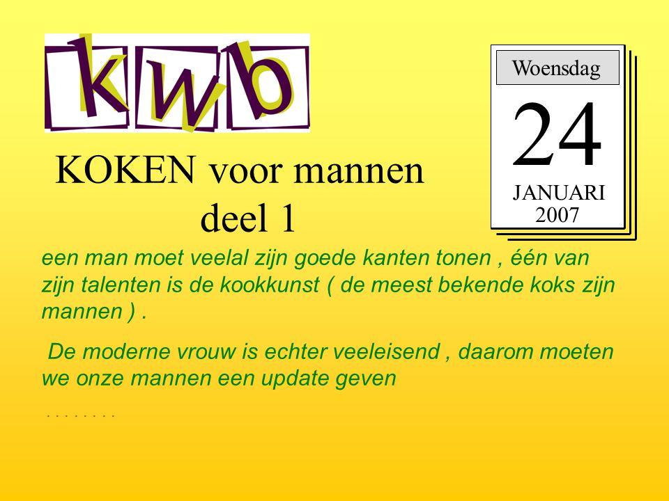 KOKEN voor mannen deel 1 Woensdag 24 JANUARI 2007 een man moet veelal zijn goede kanten tonen, één van zijn talenten is de kookkunst ( de meest bekend