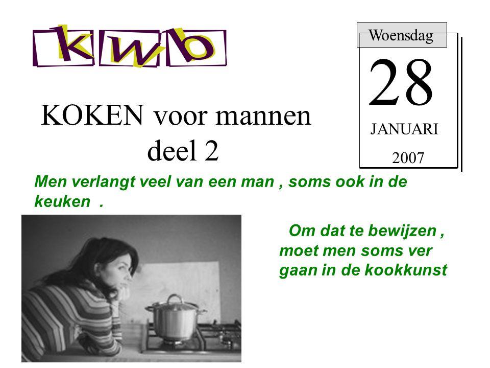 KOKEN voor mannen deel 2 Woensdag 28 JANUARI 2007 Men verlangt veel van een man, soms ook in de keuken. Om dat te bewijzen, moet men soms ver gaan in