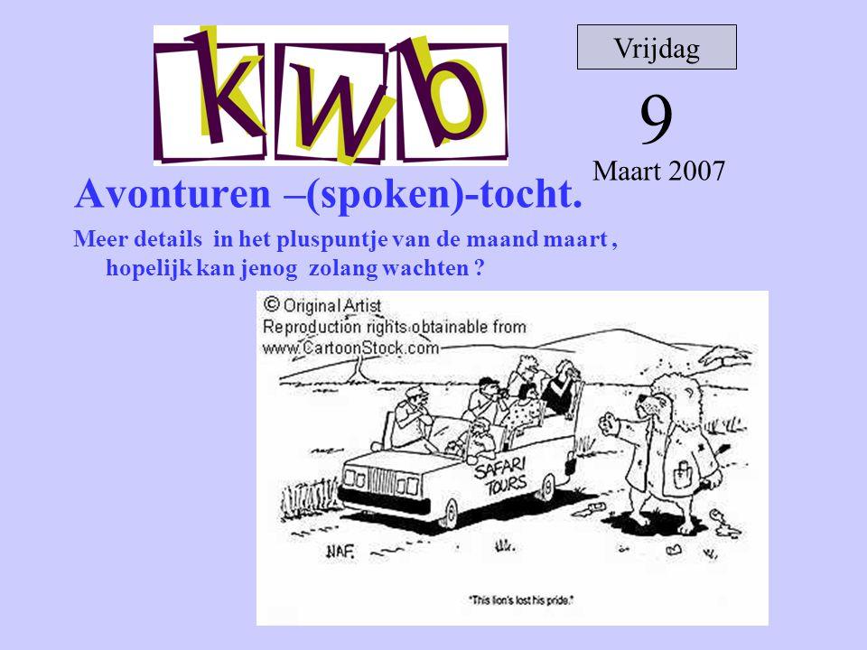 Avonturen –(spoken)-tocht. Meer details in het pluspuntje van de maand maart, hopelijk kan jenog zolang wachten ? Vrijdag 9 Maart 2007