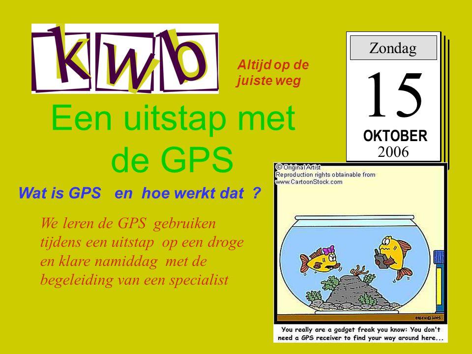 Een uitstap met de GPS Zondag 15 OKTOBER 2006 Wat is GPS en hoe werkt dat ? We leren de GPS gebruiken tijdens een uitstap op een droge en klare namidd