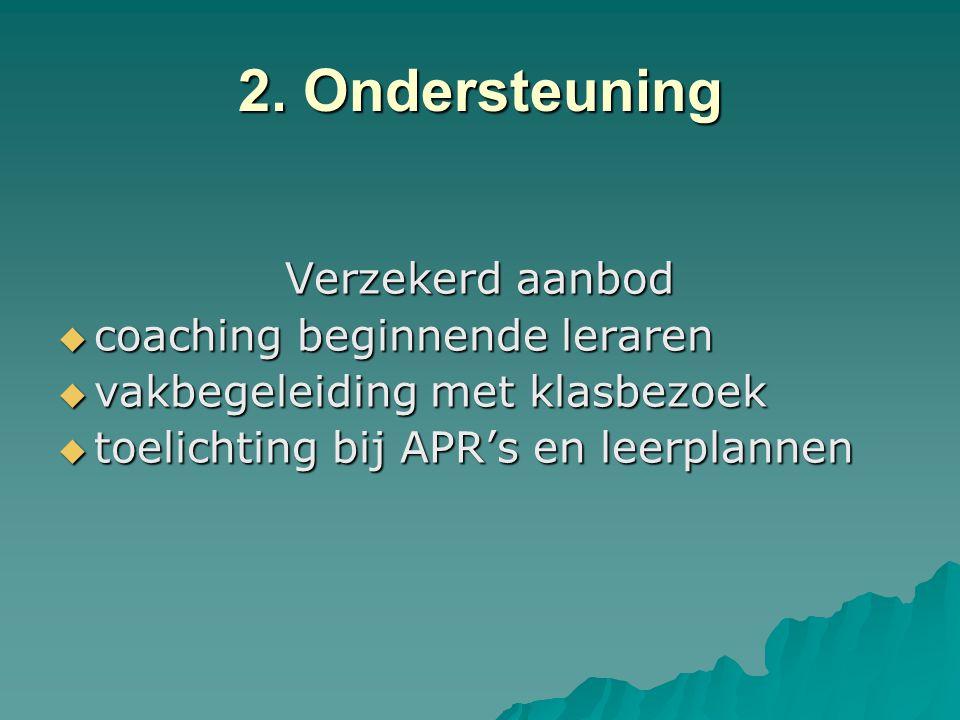 2. Ondersteuning Verzekerd aanbod  coaching beginnende leraren  vakbegeleiding met klasbezoek  toelichting bij APR's en leerplannen