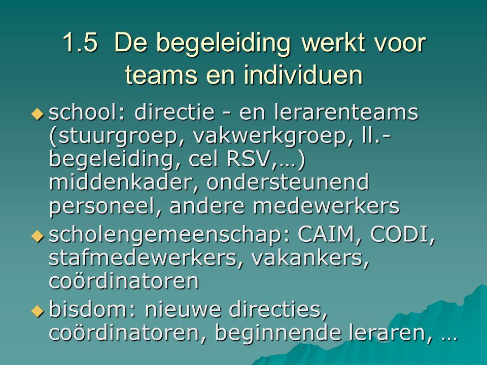 1.5 De begeleiding werkt voor teams en individuen  school: directie - en lerarenteams (stuurgroep, vakwerkgroep, ll.- begeleiding, cel RSV,…) middenk