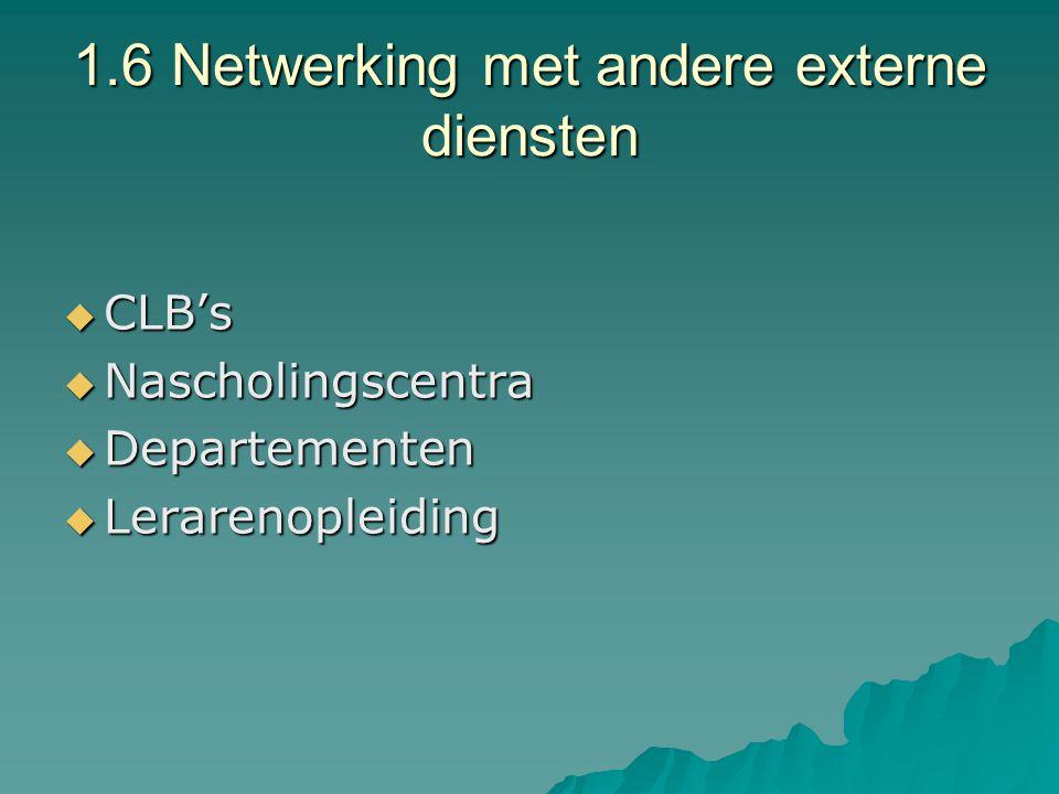 1.6 Netwerking met andere externe diensten  CLB's  Nascholingscentra  Departementen  Lerarenopleiding
