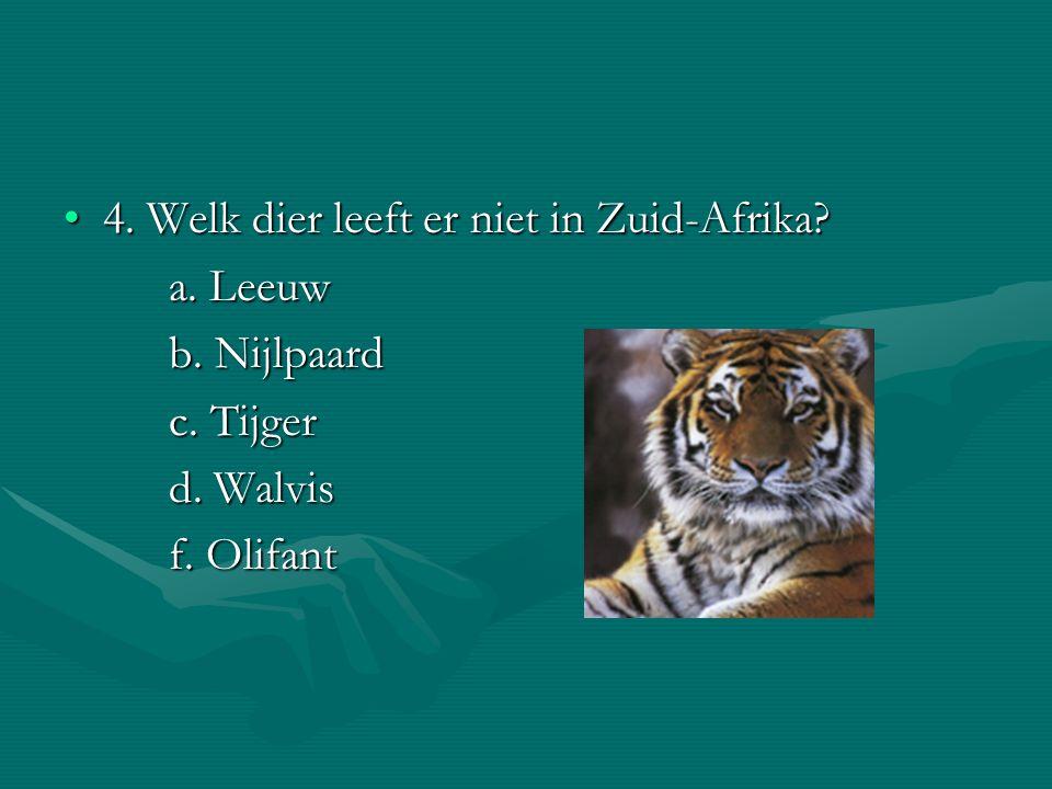 4. Welk dier leeft er niet in Zuid-Afrika?4. Welk dier leeft er niet in Zuid-Afrika? a. Leeuw a. Leeuw b. Nijlpaard c. Tijger d. Walvis f. Olifant