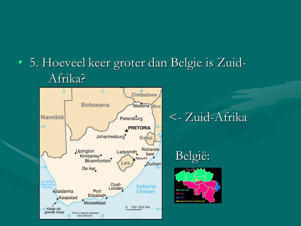 5. Hoeveel keer groter dan Belgie is Zuid- Afrika?5. Hoeveel keer groter dan Belgie is Zuid- Afrika? <- Zuid-Afrika België: België: