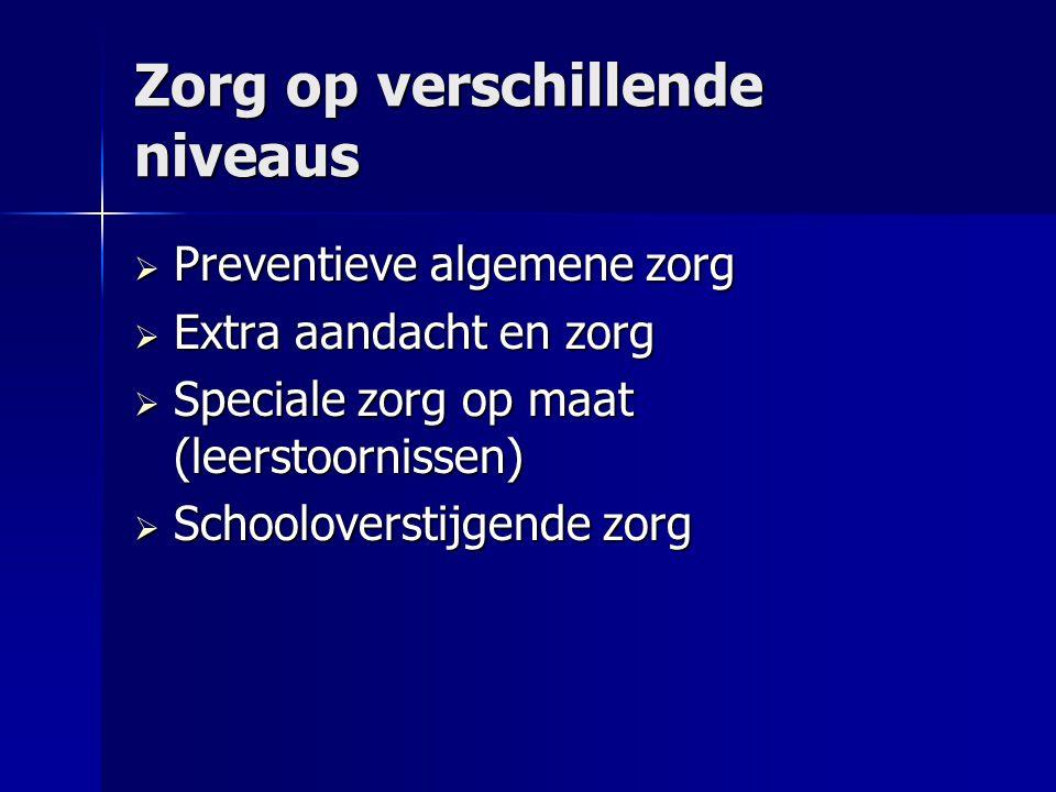 Zorg op verschillende niveaus  Preventieve algemene zorg  Extra aandacht en zorg  Speciale zorg op maat (leerstoornissen)  Schooloverstijgende zorg