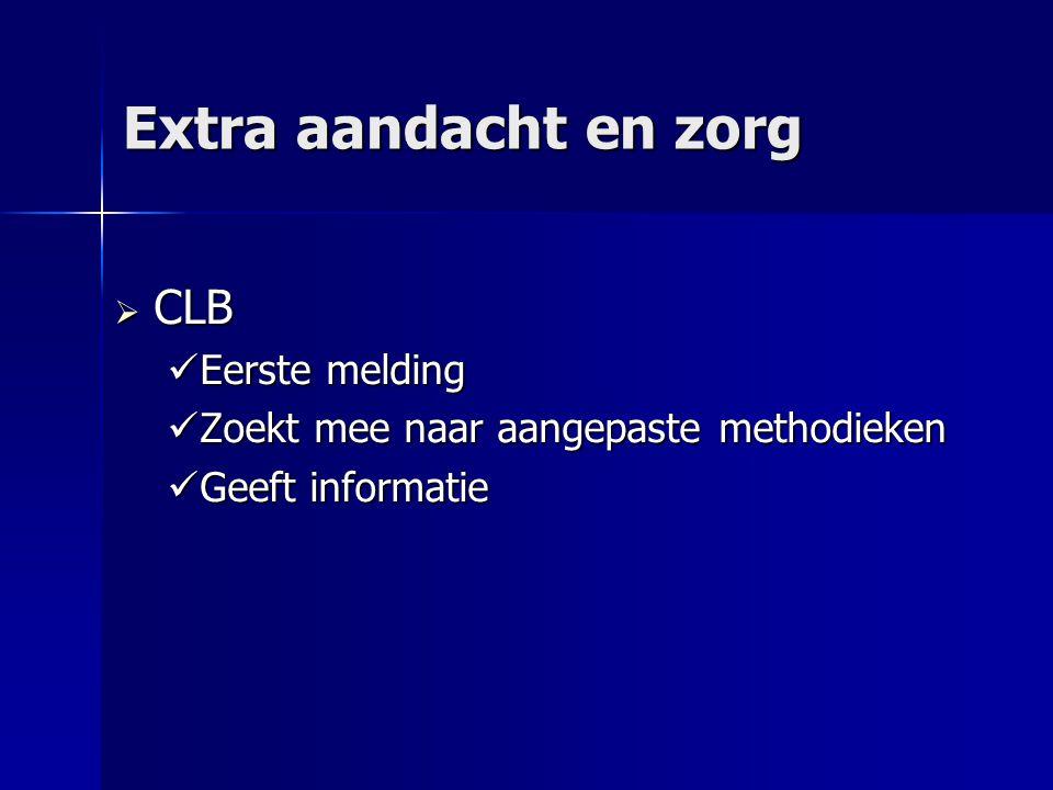 Extra aandacht en zorg  CLB Eerste melding Eerste melding Zoekt mee naar aangepaste methodieken Zoekt mee naar aangepaste methodieken Geeft informatie Geeft informatie