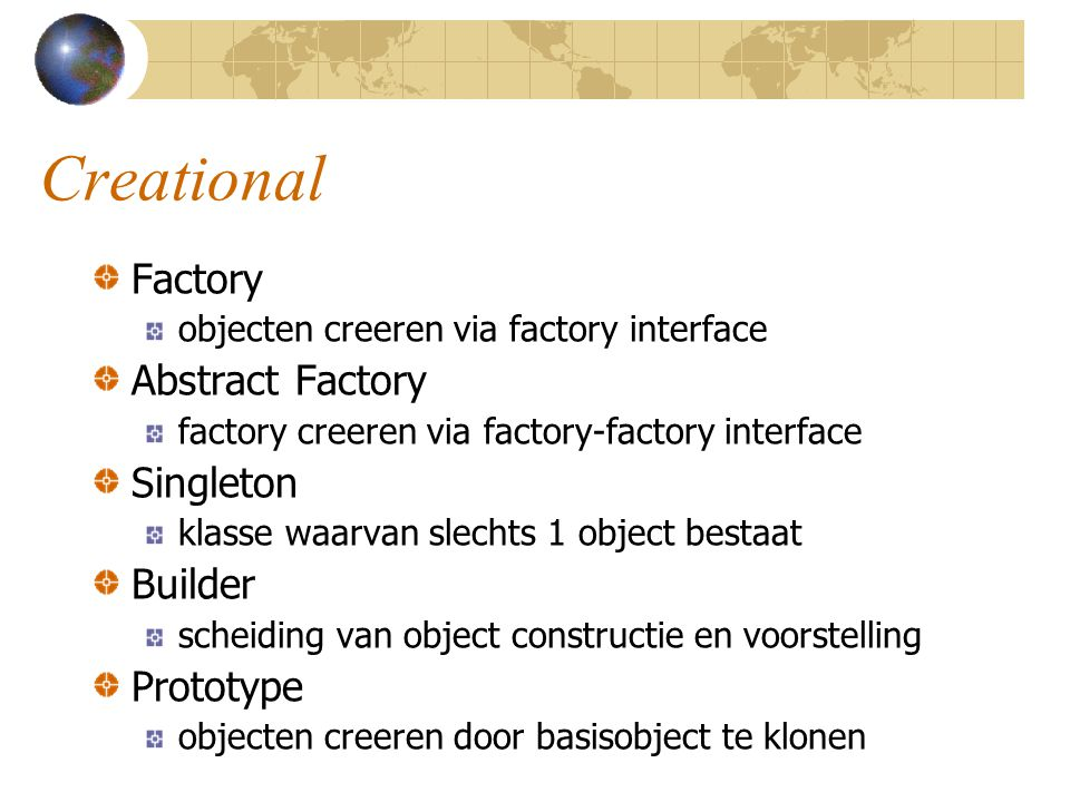Creational Factory objecten creeren via factory interface Abstract Factory factory creeren via factory-factory interface Singleton klasse waarvan slechts 1 object bestaat Builder scheiding van object constructie en voorstelling Prototype objecten creeren door basisobject te klonen