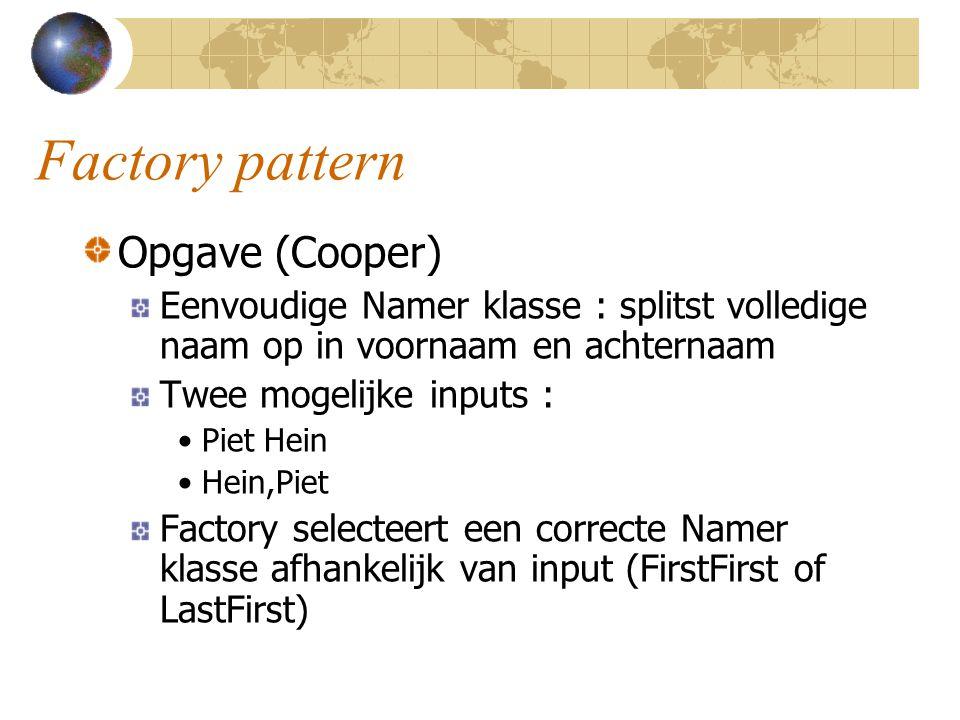 Factory pattern Opgave (Cooper) Eenvoudige Namer klasse : splitst volledige naam op in voornaam en achternaam Twee mogelijke inputs : Piet Hein Hein,Piet Factory selecteert een correcte Namer klasse afhankelijk van input (FirstFirst of LastFirst)