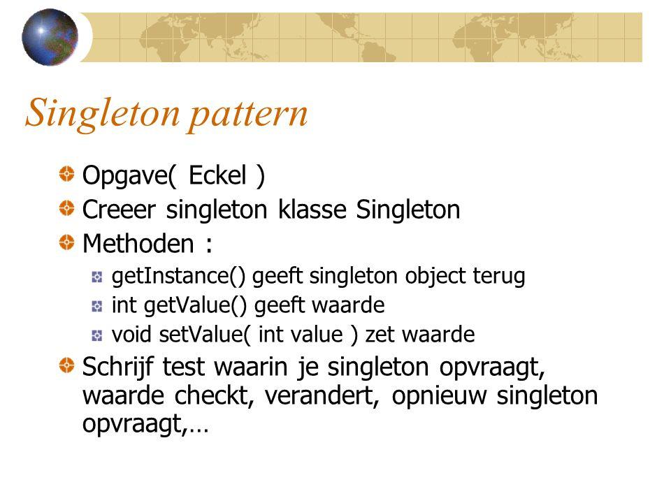 Singleton pattern Opgave( Eckel ) Creeer singleton klasse Singleton Methoden : getInstance() geeft singleton object terug int getValue() geeft waarde void setValue( int value ) zet waarde Schrijf test waarin je singleton opvraagt, waarde checkt, verandert, opnieuw singleton opvraagt,…