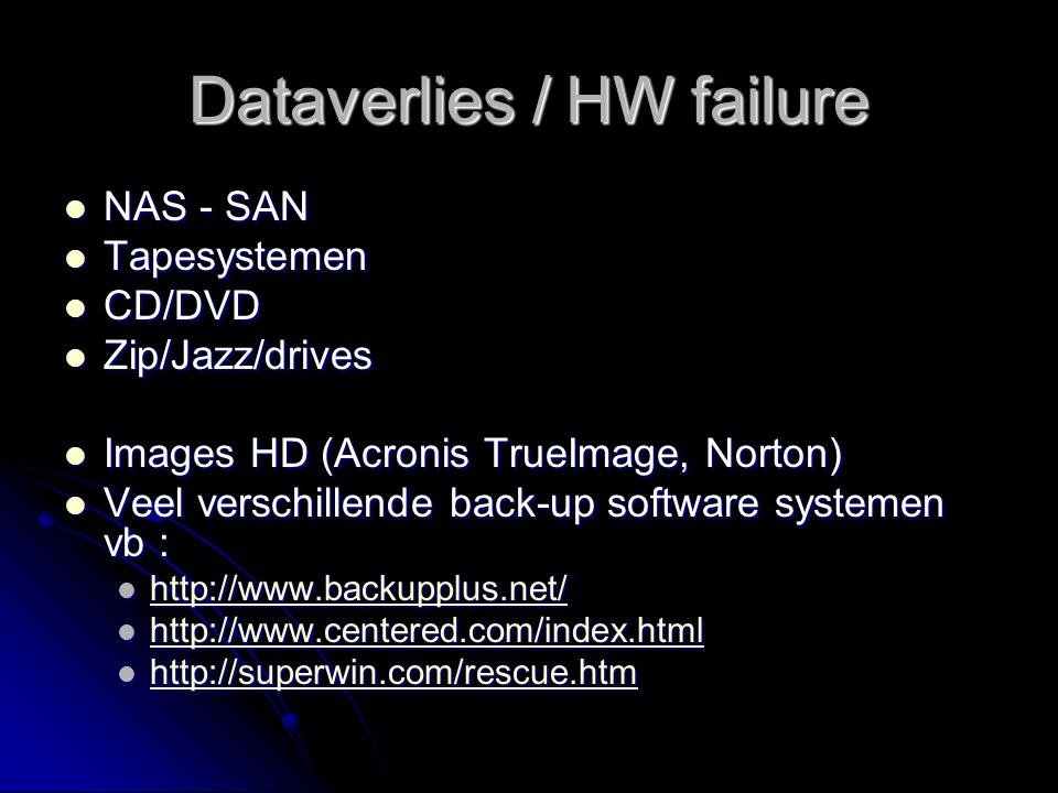Dataverlies / HW failure NAS - SAN NAS - SAN Tapesystemen Tapesystemen CD/DVD CD/DVD Zip/Jazz/drives Zip/Jazz/drives Images HD (Acronis TrueImage, Nor