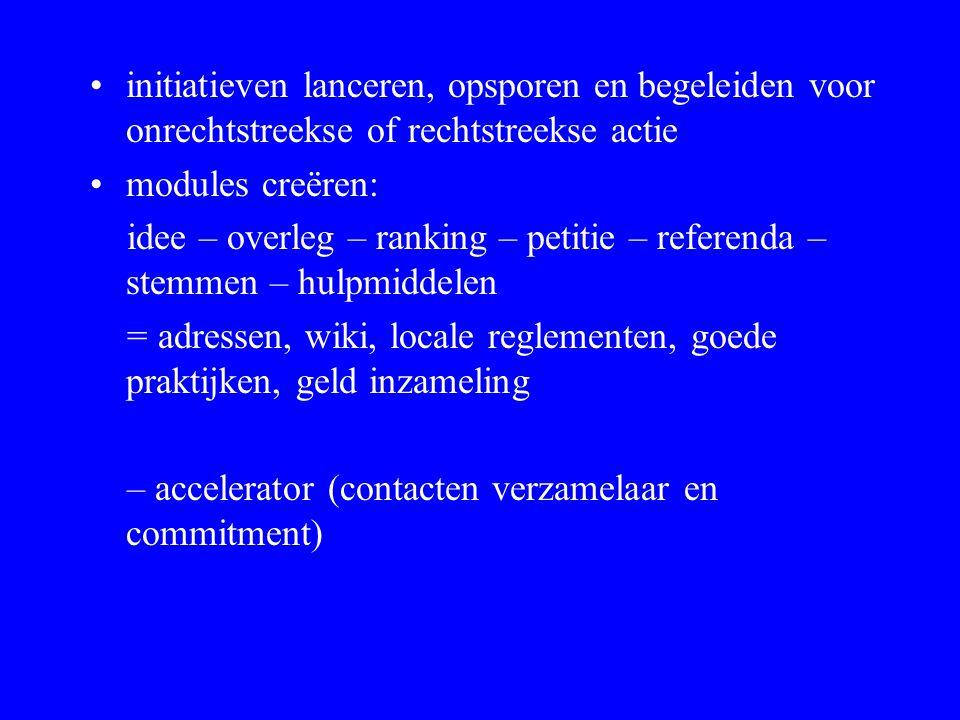 initiatieven lanceren, opsporen en begeleiden voor onrechtstreekse of rechtstreekse actie modules creëren: idee – overleg – ranking – petitie – refere