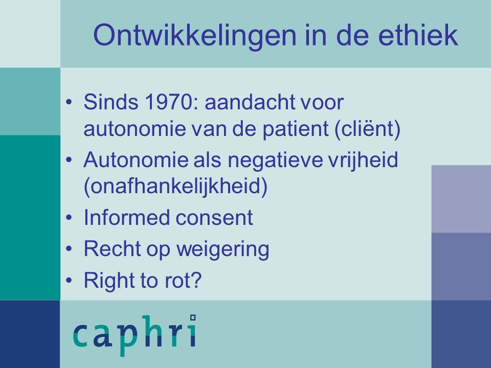 Ontwikkelingen in de ethiek Sinds 1970: aandacht voor autonomie van de patient (cliënt) Autonomie als negatieve vrijheid (onafhankelijkheid) Informed