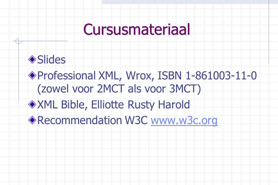 Cursusmateriaal Slides Professional XML, Wrox, ISBN 1-861003-11-0 (zowel voor 2MCT als voor 3MCT) XML Bible, Elliotte Rusty Harold Recommendation W3C www.w3c.orgwww.w3c.org