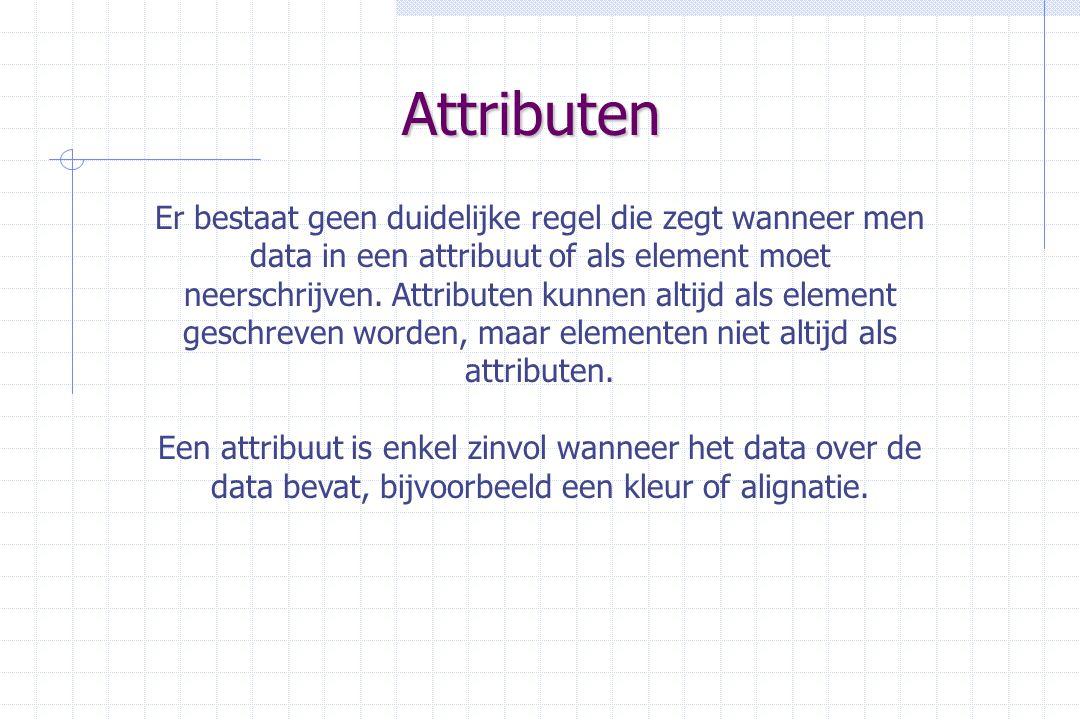 Attributen Er bestaat geen duidelijke regel die zegt wanneer men data in een attribuut of als element moet neerschrijven.