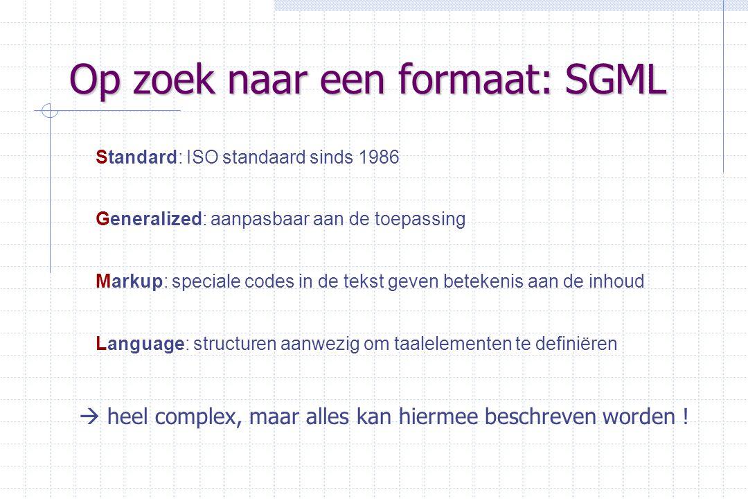 Op zoek naar een formaat: SGML Standard: ISO standaard sinds 1986 Generalized: aanpasbaar aan de toepassing Markup: speciale codes in de tekst geven betekenis aan de inhoud Language: structuren aanwezig om taalelementen te definiëren  heel complex, maar alles kan hiermee beschreven worden !