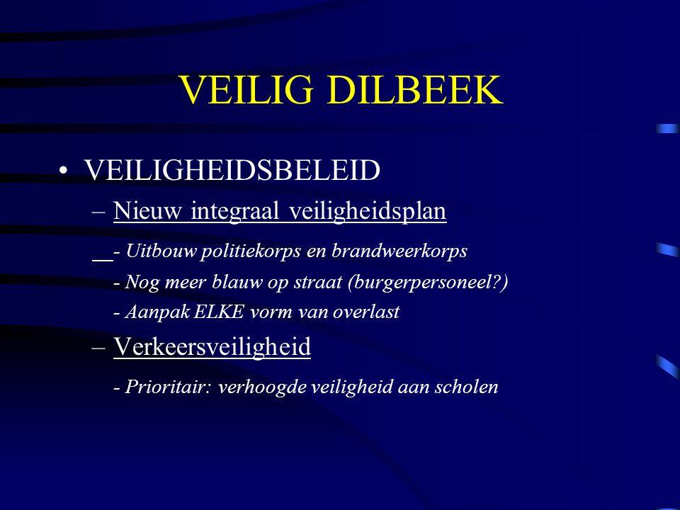 VEILIG DILBEEK VEILIGHEIDSBELEID –Nieuw integraal veiligheidsplan - Uitbouw politiekorps en brandweerkorps - Nog meer blauw op straat (burgerpersoneel ) - Aanpak ELKE vorm van overlast –Verkeersveiligheid - Prioritair: verhoogde veiligheid aan scholen