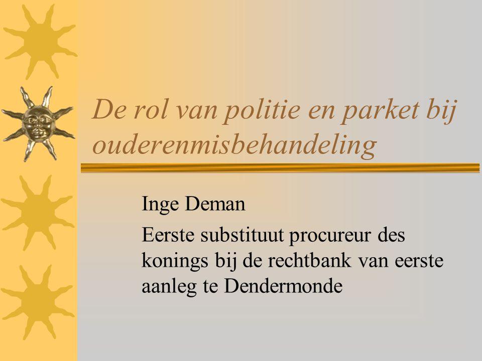 De rol van politie en parket bij ouderenmisbehandeling Inge Deman Eerste substituut procureur des konings bij de rechtbank van eerste aanleg te Dender