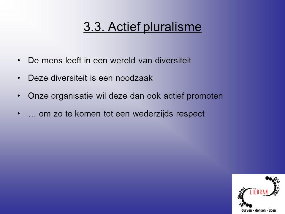 3.3. Actief pluralisme De mens leeft in een wereld van diversiteit Deze diversiteit is een noodzaak Onze organisatie wil deze dan ook actief promoten