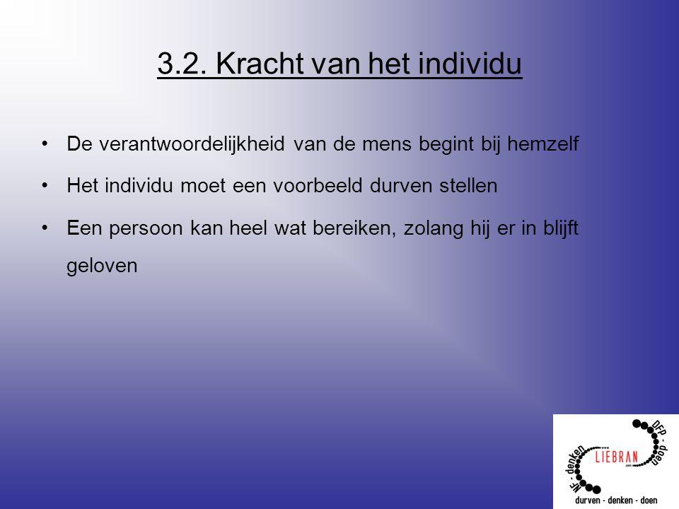 3.2. Kracht van het individu De verantwoordelijkheid van de mens begint bij hemzelf Het individu moet een voorbeeld durven stellen Een persoon kan hee
