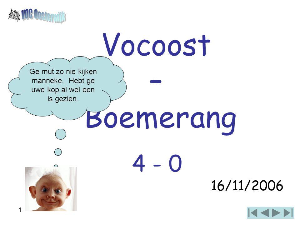 1 Vocoost – Boemerang 16/11/2006 4 - 0 Ge mut zo nie kijken manneke. Hebt ge uwe kop al wel een is gezien.