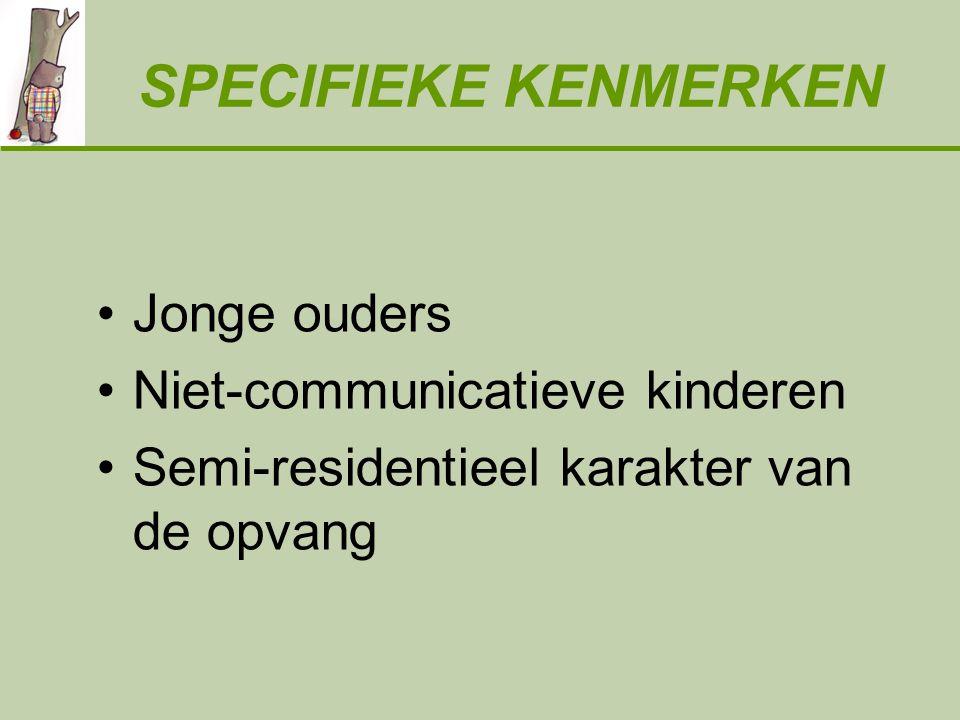 SPECIFIEKE KENMERKEN Jonge ouders Niet-communicatieve kinderen Semi-residentieel karakter van de opvang