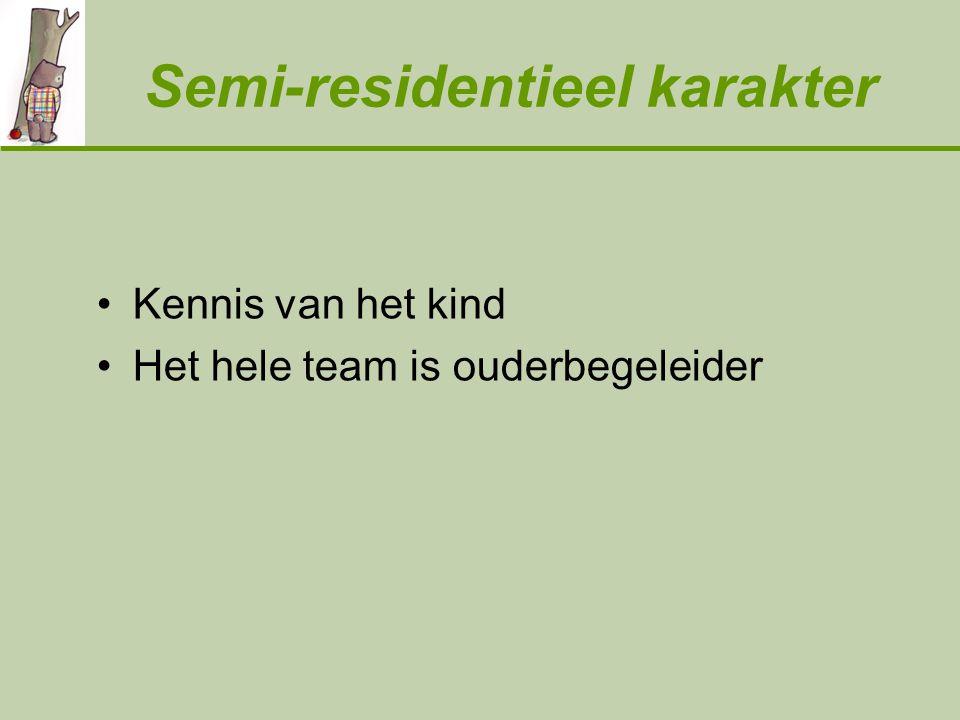 Semi-residentieel karakter Kennis van het kind Het hele team is ouderbegeleider