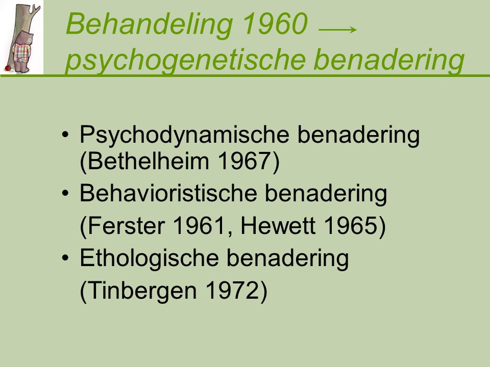 Behandeling 1960 psychogenetische benadering Psychodynamische benadering (Bethelheim 1967) Behavioristische benadering (Ferster 1961, Hewett 1965) Ethologische benadering (Tinbergen 1972)