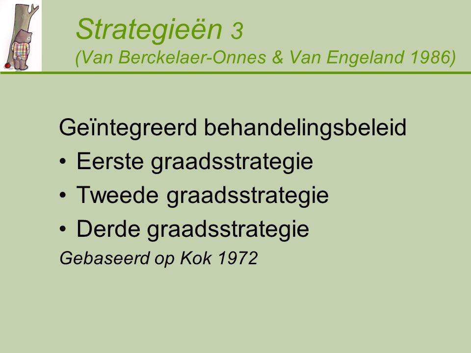 Strategieën 3 (Van Berckelaer-Onnes & Van Engeland 1986) Geïntegreerd behandelingsbeleid Eerste graadsstrategie Tweede graadsstrategie Derde graadsstrategie Gebaseerd op Kok 1972
