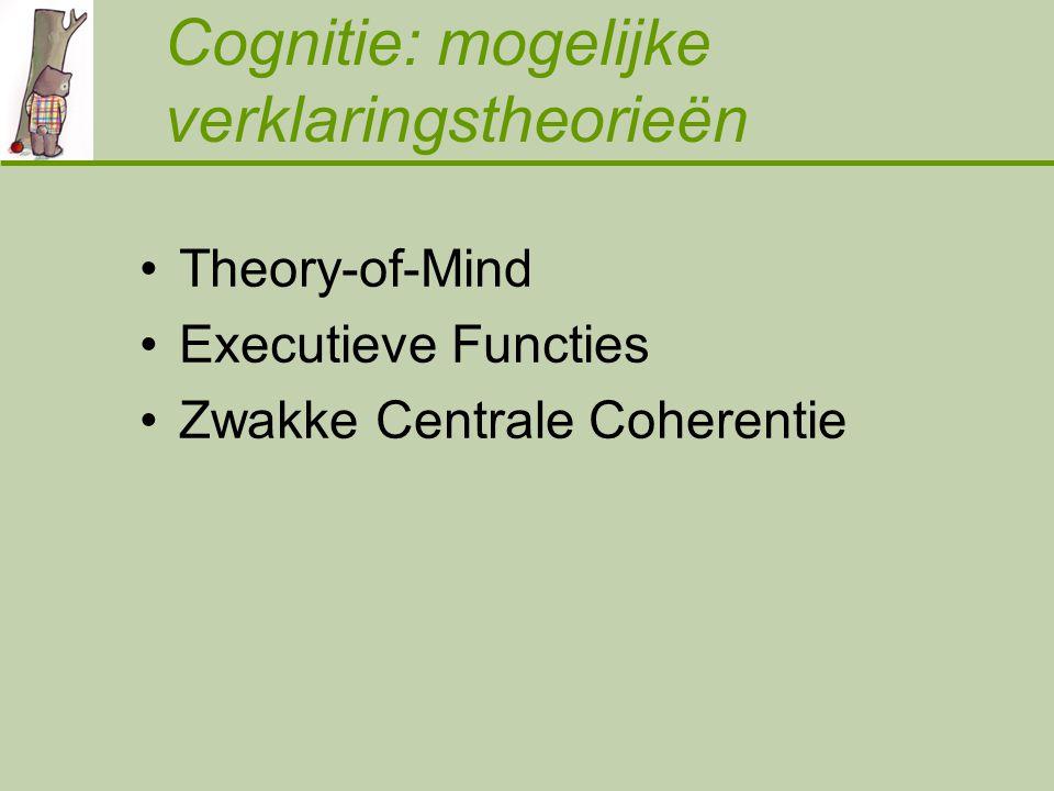 Cognitie: mogelijke verklaringstheorieën Theory-of-Mind Executieve Functies Zwakke Centrale Coherentie