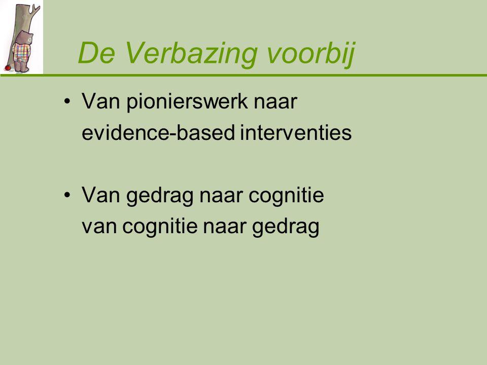 De Verbazing voorbij Van pionierswerk naar evidence-based interventies Van gedrag naar cognitie van cognitie naar gedrag