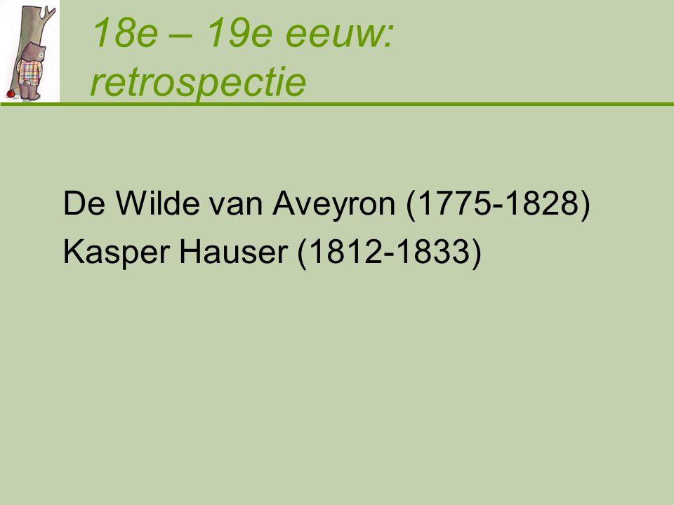 De Wilde van Aveyron (1775-1828) Kasper Hauser (1812-1833) 18e – 19e eeuw: retrospectie