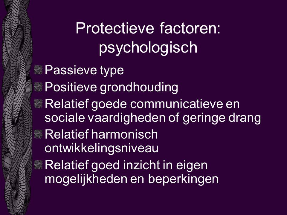 Protectieve factoren: psychologisch Passieve type Positieve grondhouding Relatief goede communicatieve en sociale vaardigheden of geringe drang Relatief harmonisch ontwikkelingsniveau Relatief goed inzicht in eigen mogelijkheden en beperkingen