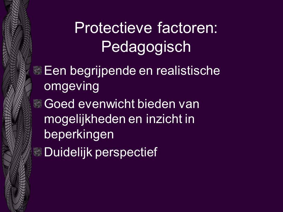 Protectieve factoren: Pedagogisch Een begrijpende en realistische omgeving Goed evenwicht bieden van mogelijkheden en inzicht in beperkingen Duidelijk perspectief