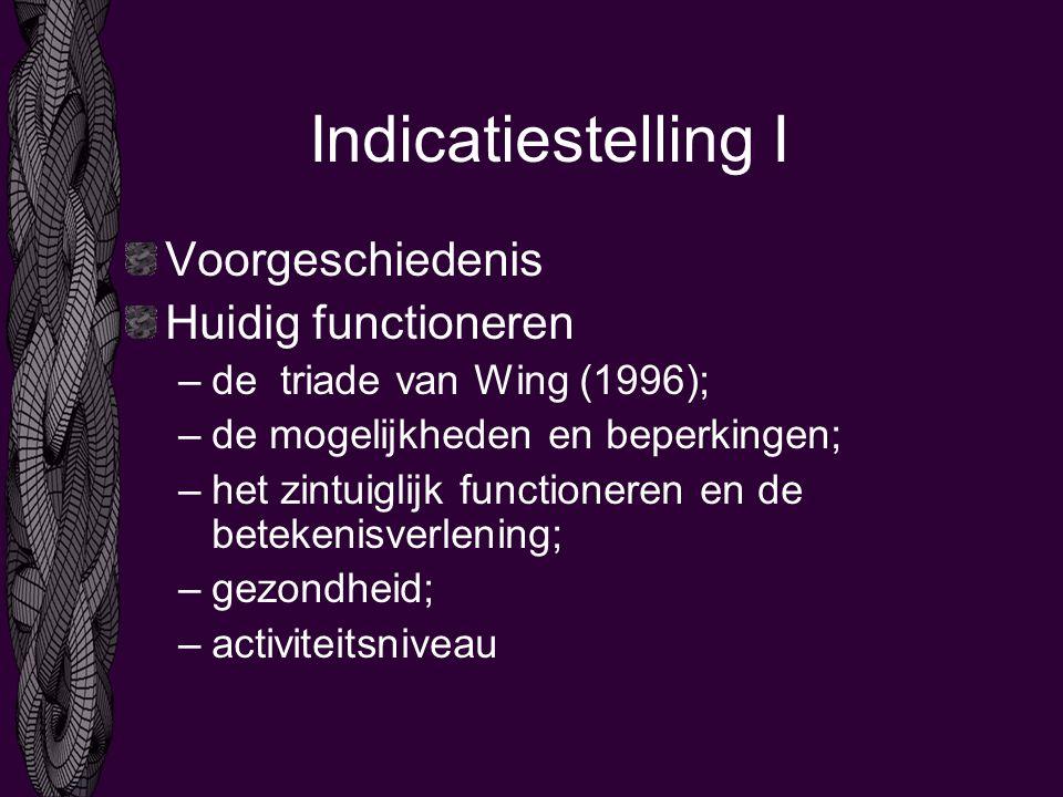 Indicatiestelling I Voorgeschiedenis Huidig functioneren –de triade van Wing (1996); –de mogelijkheden en beperkingen; –het zintuiglijk functioneren en de betekenisverlening; –gezondheid; –activiteitsniveau
