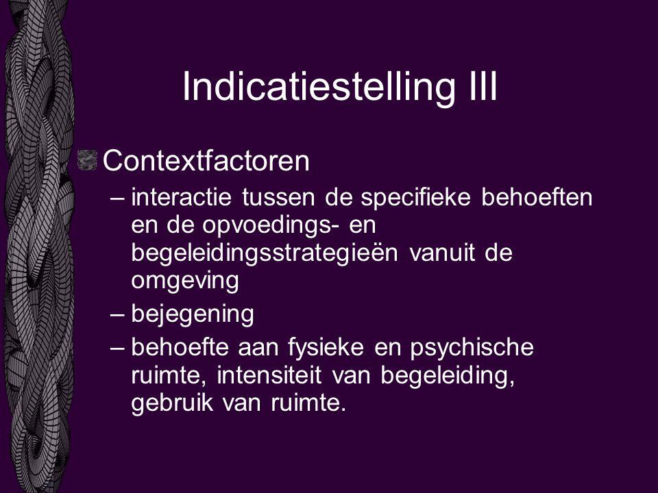 Indicatiestelling III Contextfactoren –interactie tussen de specifieke behoeften en de opvoedings- en begeleidingsstrategieën vanuit de omgeving –bejegening –behoefte aan fysieke en psychische ruimte, intensiteit van begeleiding, gebruik van ruimte.
