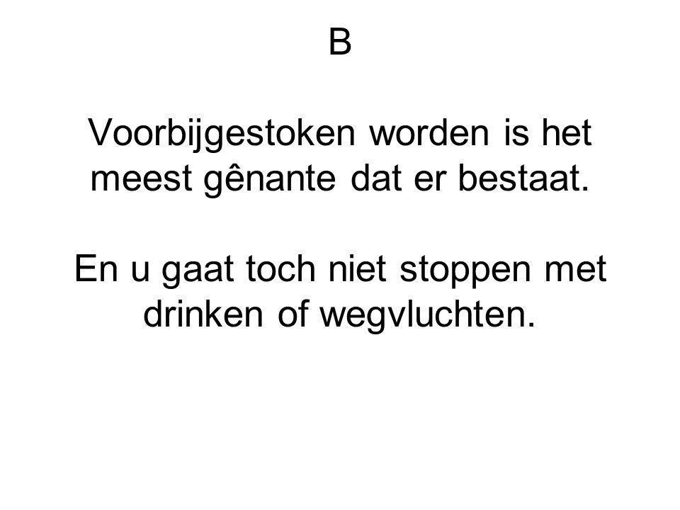 B Voorbijgestoken worden is het meest gênante dat er bestaat. En u gaat toch niet stoppen met drinken of wegvluchten.
