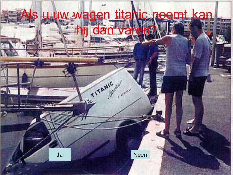 Als u uw wagen titanic noemt kan hij dan varen? Ja Neen