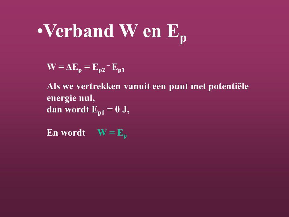 Verband W en E p W = ΔE p = E p2 – E p1 Als we vertrekken vanuit een punt met potentiële energie nul, dan wordt E p1 = 0 J, En wordt W = E p