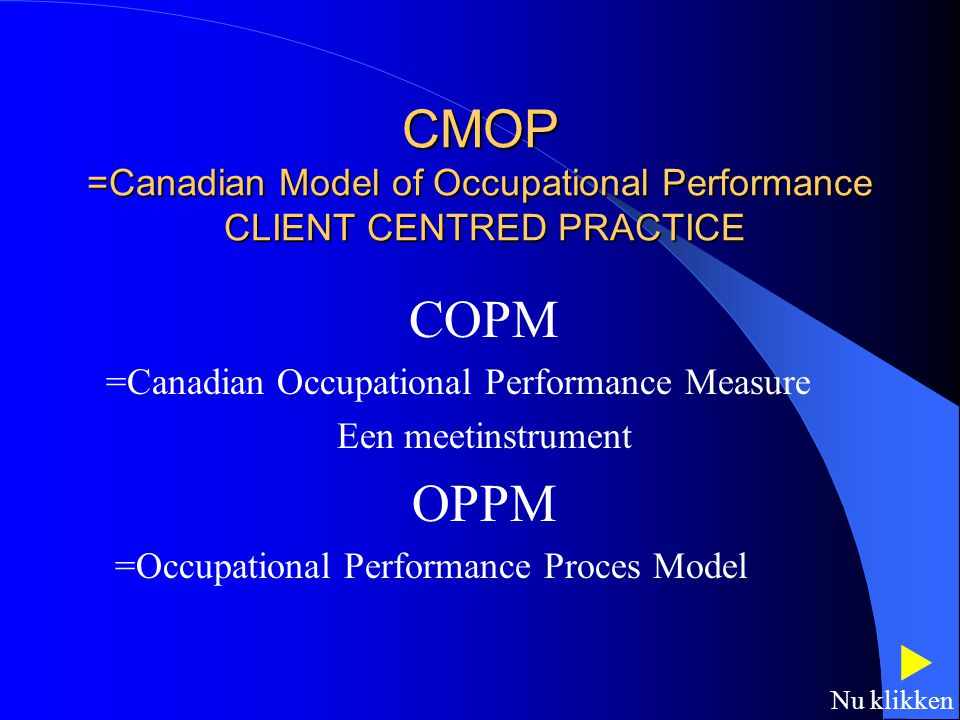CMOP =Canadian Model of Occupational Performance CLIENT CENTRED PRACTICE COPM =Canadian Occupational Performance Measure Een meetinstrument OPPM =Occupational Performance Proces Model  Nu klikken